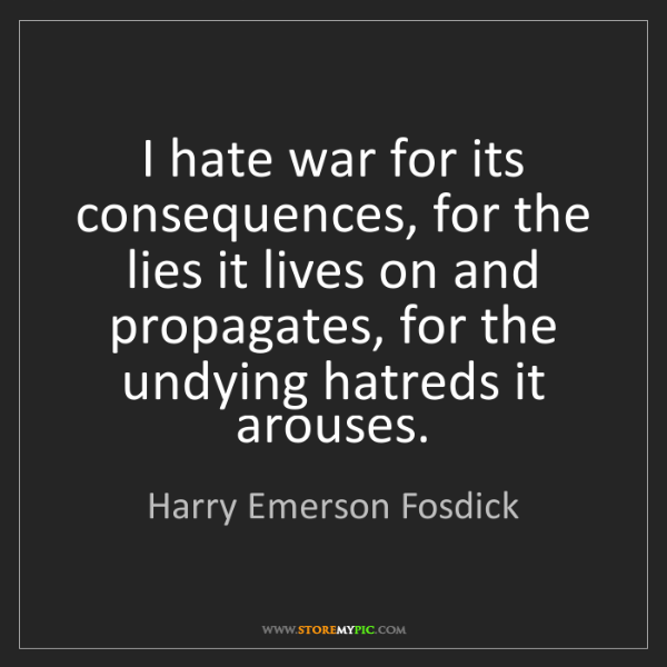 Harry Emerson Fosdick: I hate war for its consequences, for the lies it lives...