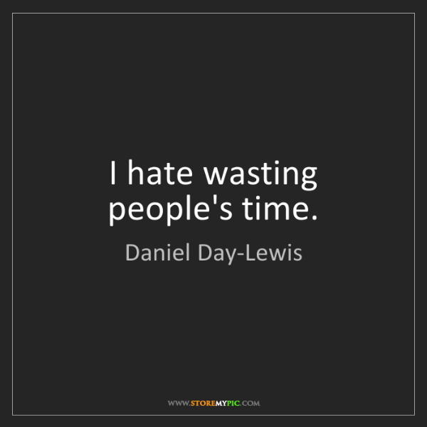 Daniel Day-Lewis: I hate wasting people's time.