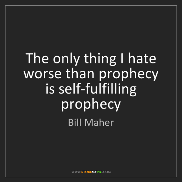 Bill Maher: The only thing I hate worse than prophecy is self-fulfilling...