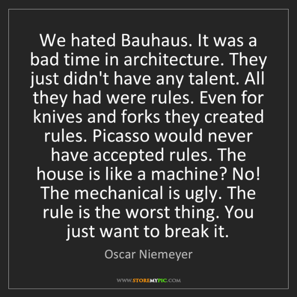 Oscar Niemeyer: We hated Bauhaus. It was a bad time in architecture....