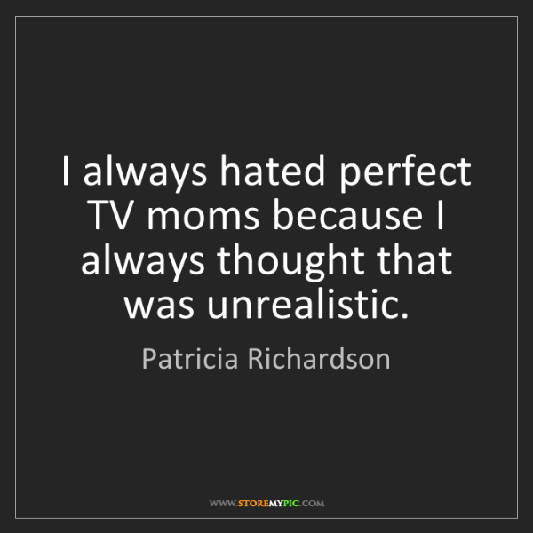 Patricia Richardson: I always hated perfect TV moms because I always thought...