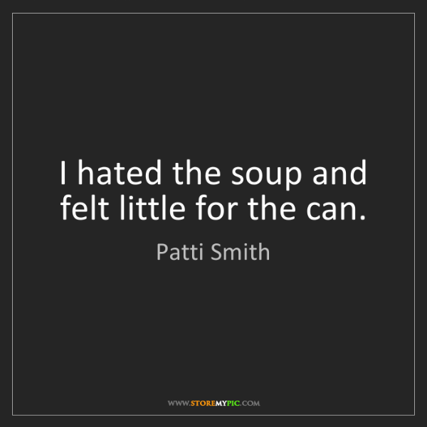 Patti Smith: I hated the soup and felt little for the can.