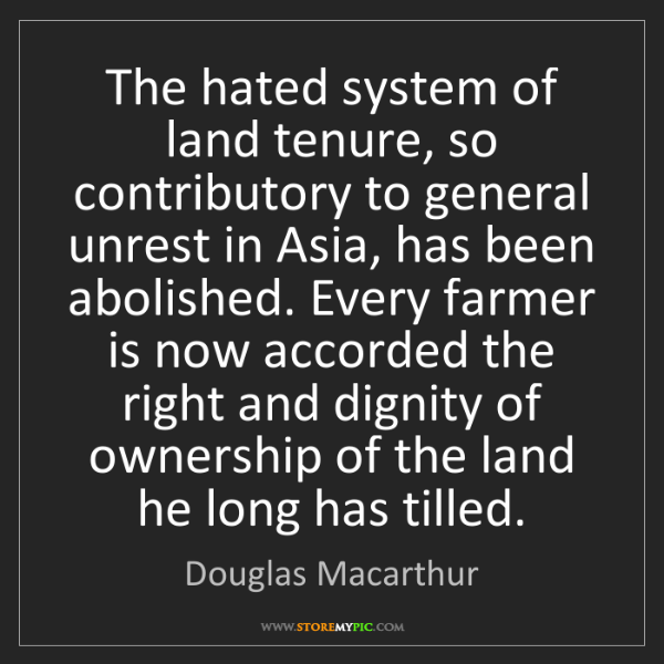 Douglas Macarthur: The hated system of land tenure, so contributory to general...