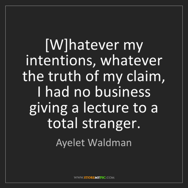 Ayelet Waldman: [W]hatever my intentions, whatever the truth of my claim,...