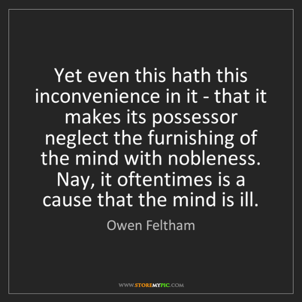 Owen Feltham: Yet even this hath this inconvenience in it - that it...