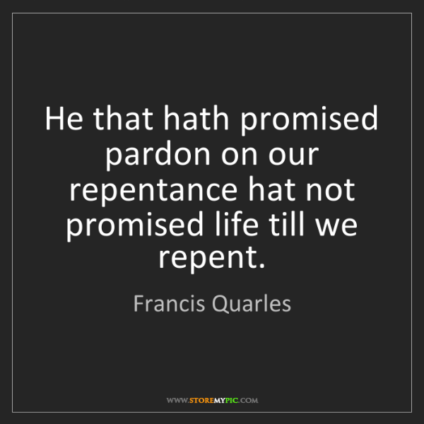 Francis Quarles: He that hath promised pardon on our repentance hat not...