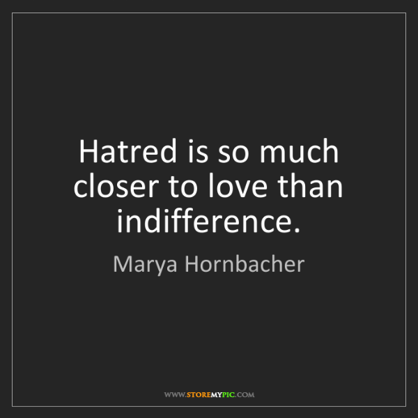 Marya Hornbacher: Hatred is so much closer to love than indifference.