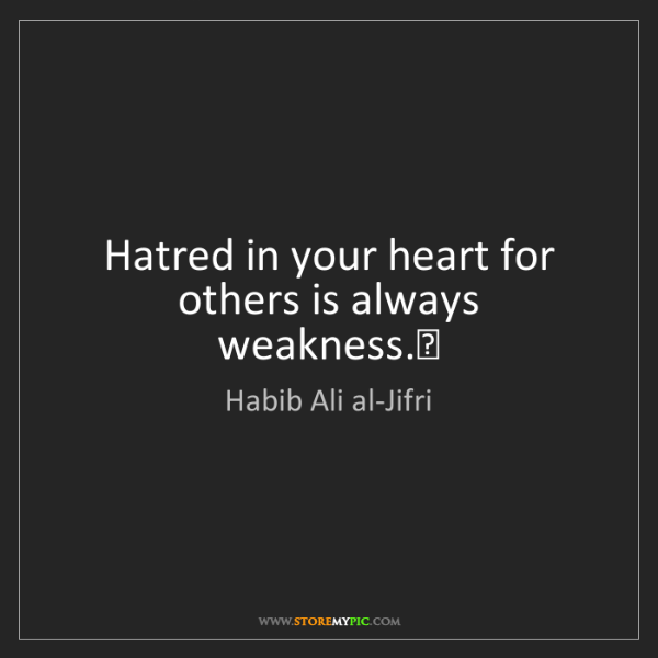 Habib Ali al-Jifri: Hatred in your heart for others is always weakness.#29;