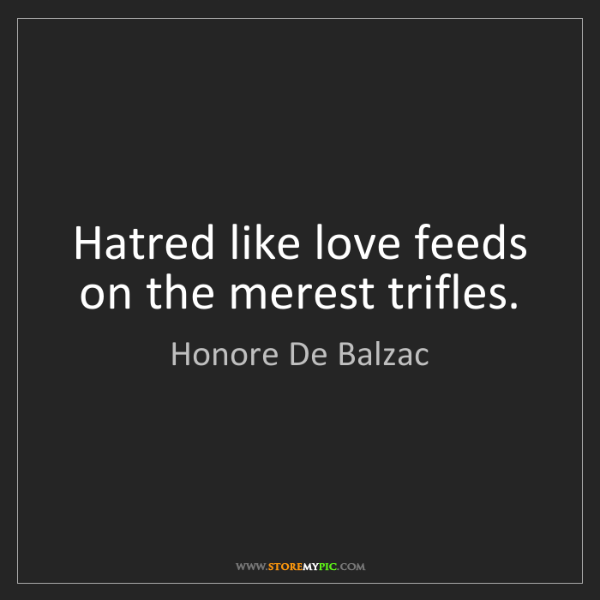 Honore De Balzac: Hatred like love feeds on the merest trifles.