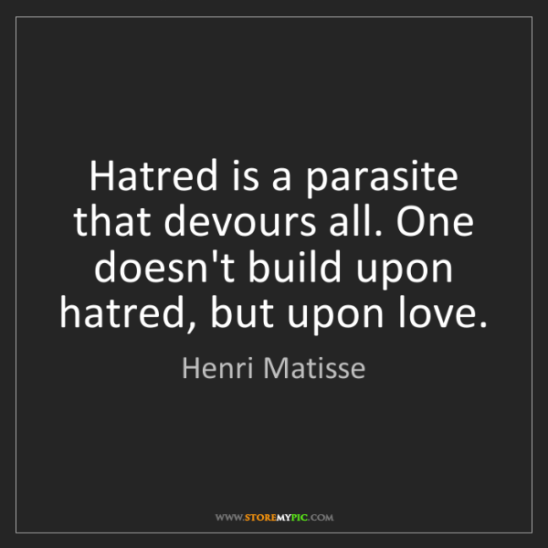 Henri Matisse: Hatred is a parasite that devours all. One doesn't build...