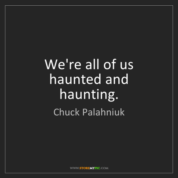 Chuck Palahniuk: We're all of us haunted and haunting.