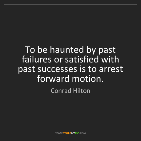 Conrad Hilton: To be haunted by past failures or satisfied with past...