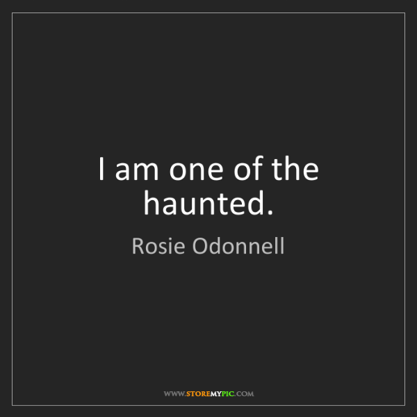 Rosie Odonnell: I am one of the haunted.