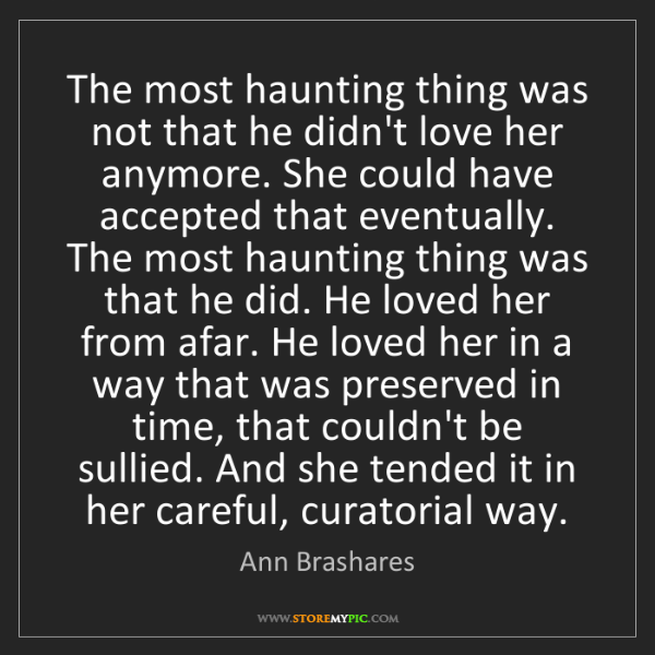 Ann Brashares: The most haunting thing was not that he didn't love her...