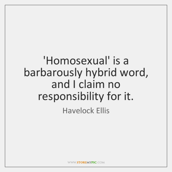 'Homosexual' is a barbarously hybrid word, and I claim no responsibility for ...