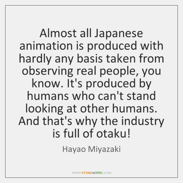 Almost all Japanese animation is produced with hardly any basis taken from ...