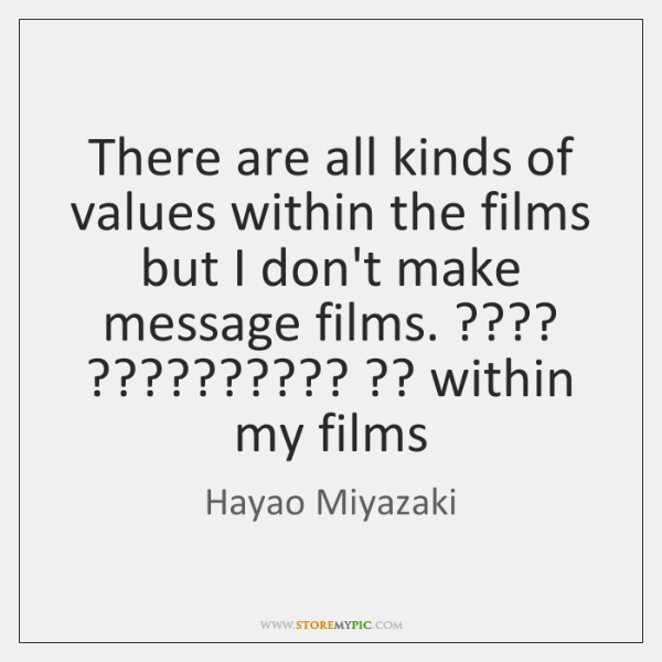 There are all kinds of values within the films but I don't ...