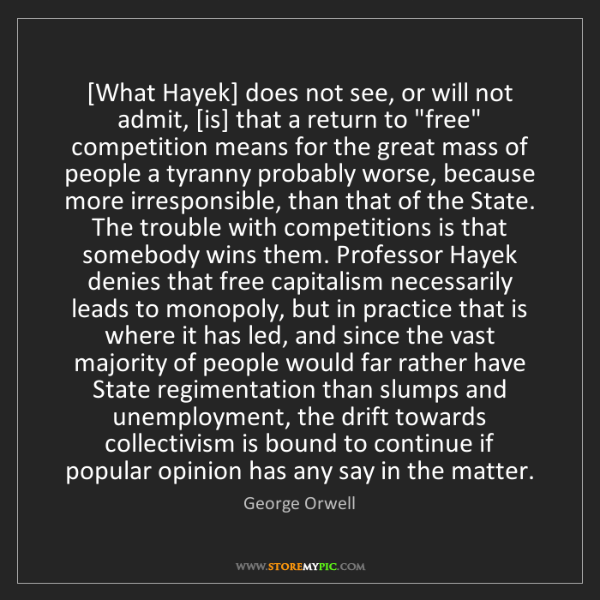 George Orwell: [What Hayek] does not see, or will not admit, [is] that...