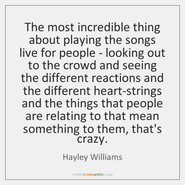 The most incredible thing about playing the songs live for people - ...