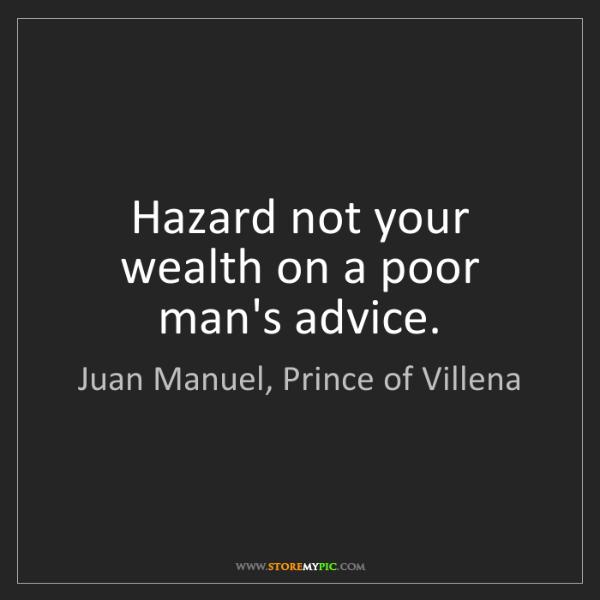 Juan Manuel, Prince of Villena: Hazard not your wealth on a poor man's advice.