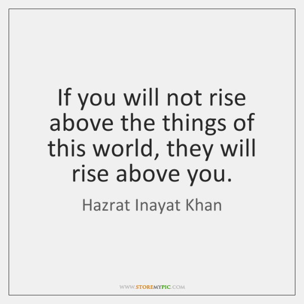 If you will not rise above the things of this world, they ...