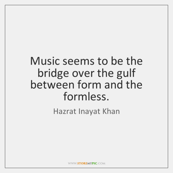 Music seems to be the bridge over the gulf between form and ...