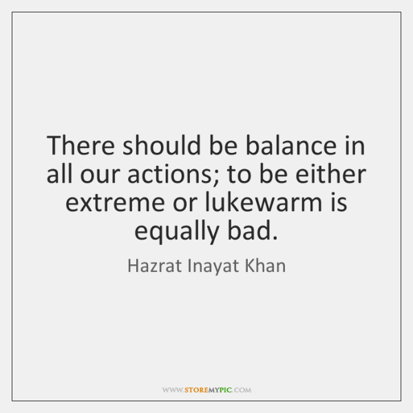 There should be balance in all our actions; to be either extreme ...