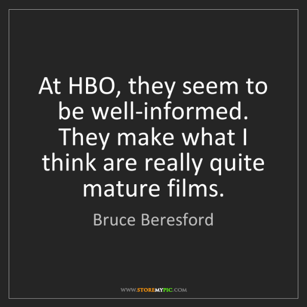 Bruce Beresford: At HBO, they seem to be well-informed. They make what...