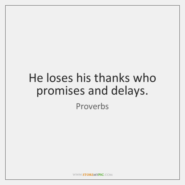 He loses his thanks who promises and delays.