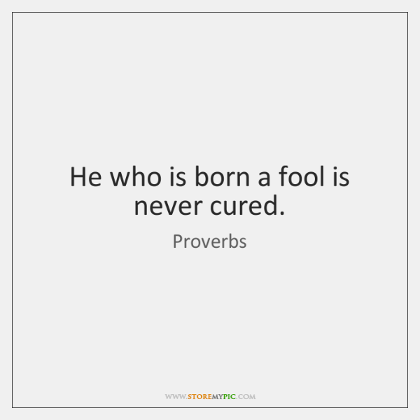 He who is born a fool is never cured.