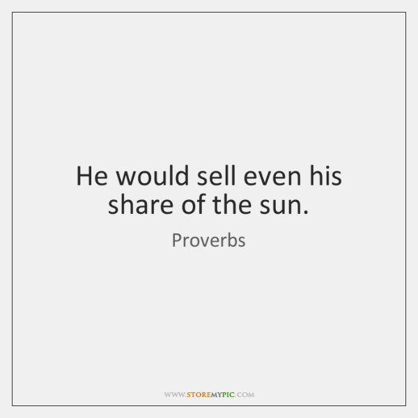 He would sell even his share of the sun.