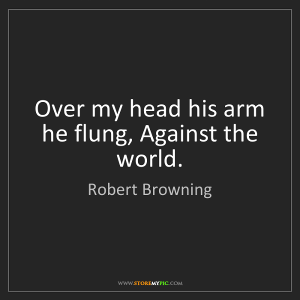 Robert Browning: Over my head his arm he flung, Against the world.