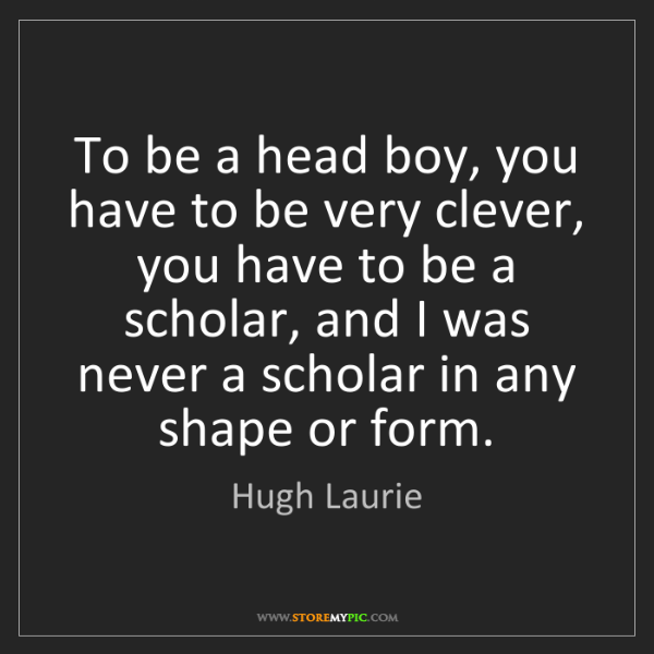 Hugh Laurie: To be a head boy, you have to be very clever, you have...