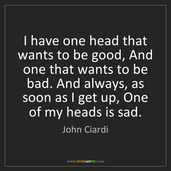 John Ciardi: I have one head that wants to be good, And one that wants...