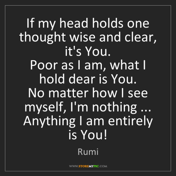 Rumi: If my head holds one thought wise and clear, it's You....