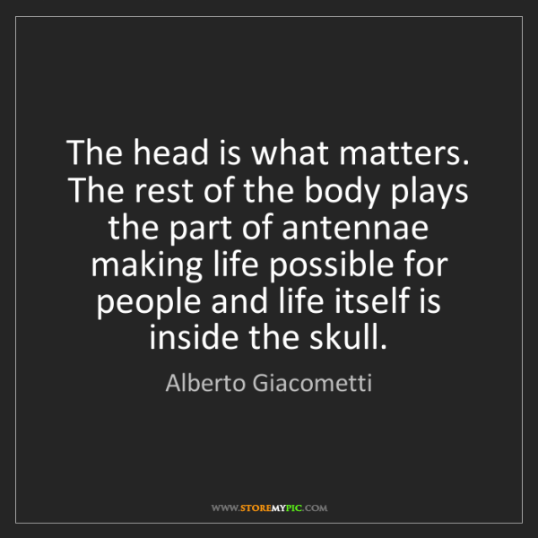 Alberto Giacometti: The head is what matters. The rest of the body plays...