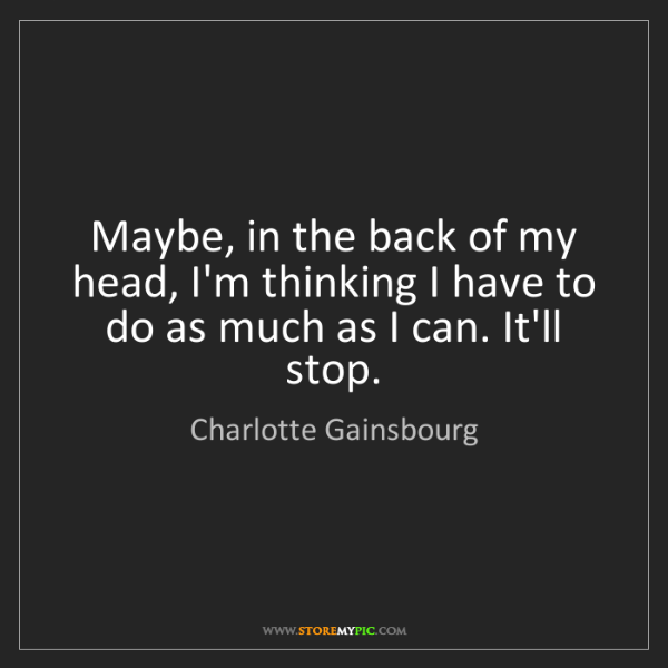 Charlotte Gainsbourg: Maybe, in the back of my head, I'm thinking I have to...