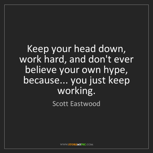 Scott Eastwood: Keep your head down, work hard, and don't ever believe...