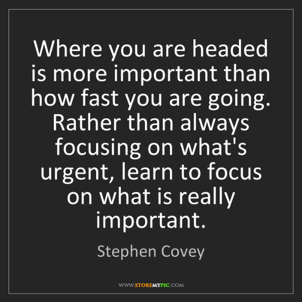 Stephen Covey: Where you are headed is more important than how fast...