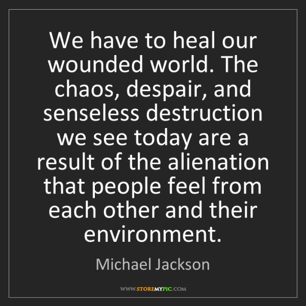 Michael Jackson: We have to heal our wounded world. The chaos, despair,...