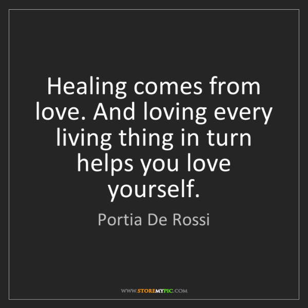Portia De Rossi: Healing comes from love. And loving every living thing...