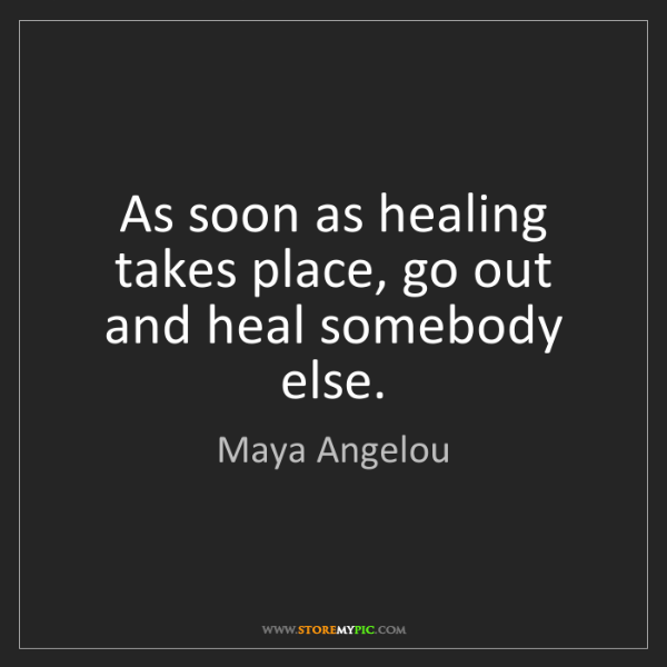 Maya Angelou: As soon as healing takes place, go out and heal somebody...