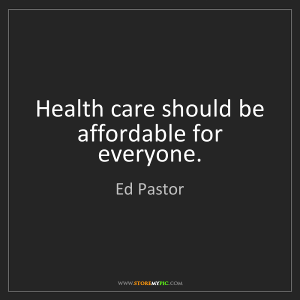 Ed Pastor: Health care should be affordable for everyone.