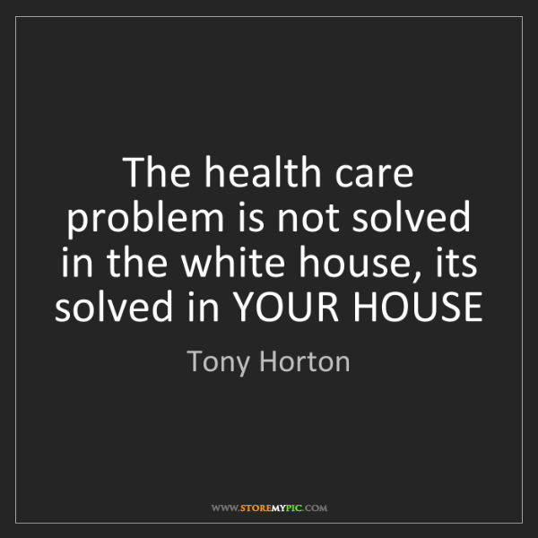 Tony Horton: The health care problem is not solved in the white house,...