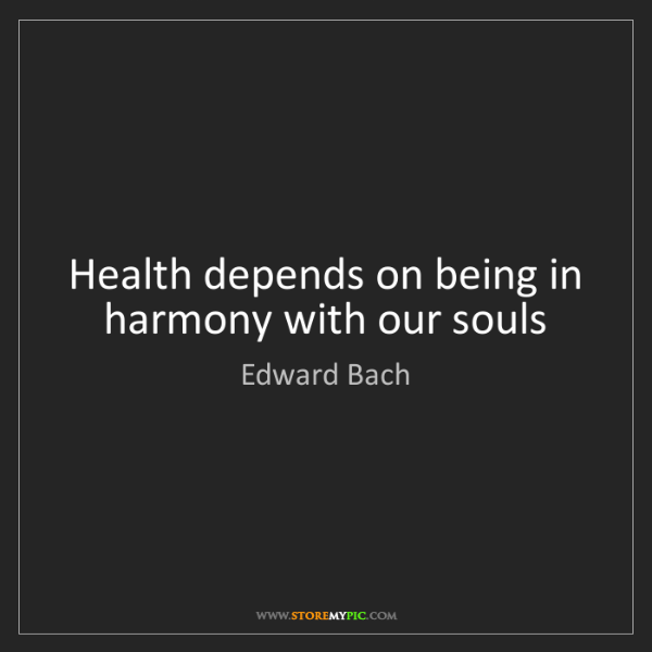 Edward Bach: Health depends on being in harmony with our souls