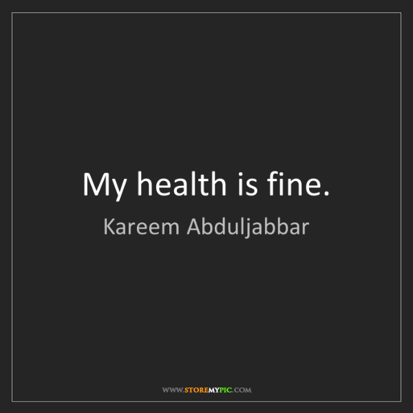Kareem Abduljabbar: My health is fine.