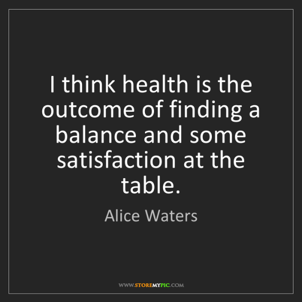 Alice Waters: I think health is the outcome of finding a balance and...