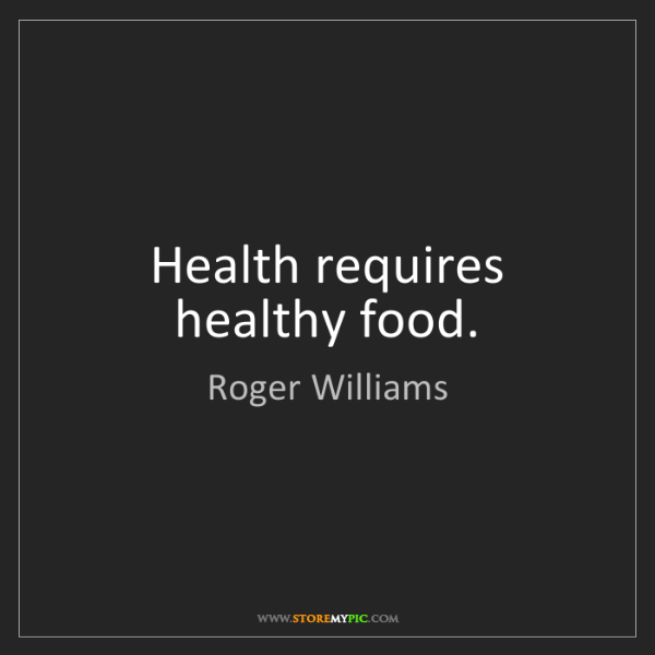 Roger Williams: Health requires healthy food.