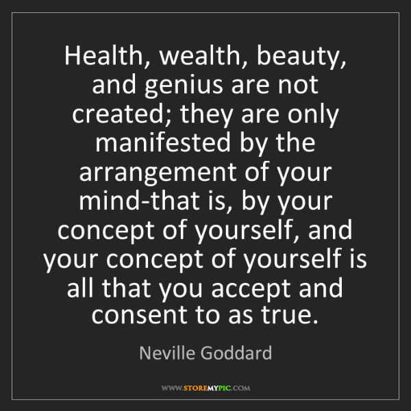 Neville Goddard: Health, wealth, beauty, and genius are not created; they...