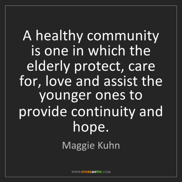 Maggie Kuhn: A healthy community is one in which the elderly protect,...